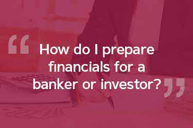 How Do I prepare financials for a banker or investor?